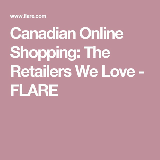 Canadian Online Shopping: The Retailers We Love - FLARE