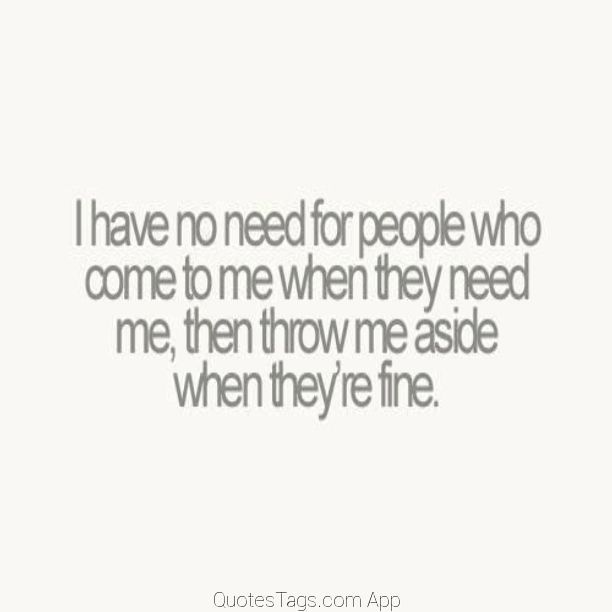 I have no need for people who come to me when they need me, then throw me aside when they're fine.   --- words of wisdom. fake friends. family. taken for granted. only when you need something. bye felicia.
