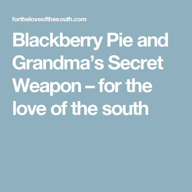 Blackberry Pie and Grandma's Secret Weapon – for the love of the south
