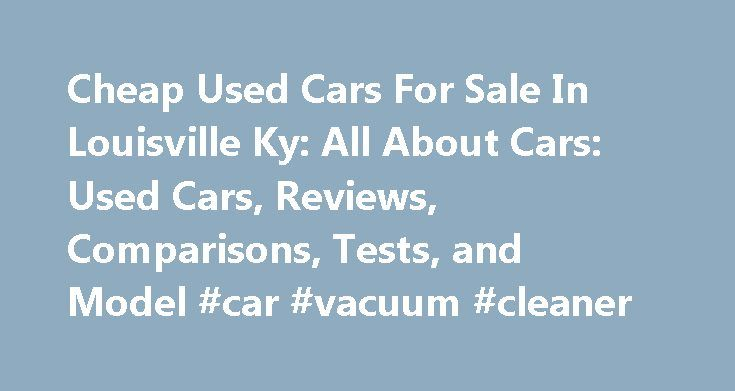 Cheap Used Cars For Sale In Louisville Ky: All About Cars: Used Cars, Reviews, Comparisons, Tests, and Model #car #vacuum #cleaner http://cars.remmont.com/cheap-used-cars-for-sale-in-louisville-ky-all-about-cars-used-cars-reviews-comparisons-tests-and-model-car-vacuum-cleaner/  #cheap used cars for sale # cheap used cars for sale in louisville ky cheap used cars for sale in louisville ky Cheap used cars for sale, all $1,000 and under. Find a great deal in your local area today!Search used…