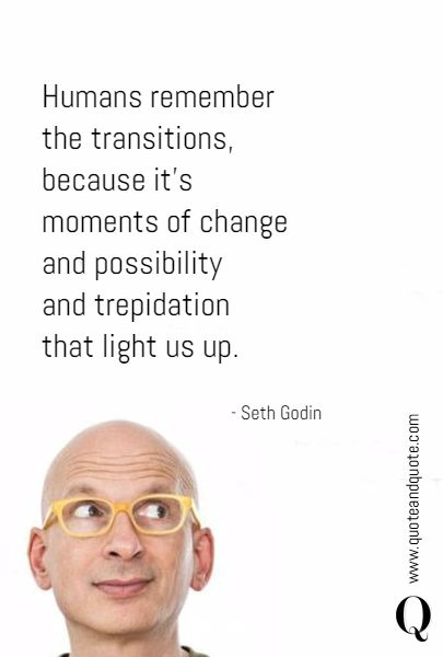 Humans remember  the transitions,  because it's  moments of change  and possibility  and trepidation  that light us up. - Seth Godin  https://www.quoteandquote.com/quote/?id=1684  #quote, #quotation, #sethgodin, #sethgodinquotes, #transitions, #change, #inspirational, #wisdom, #possibilities, #trepidation, #future, #memories, #lifequote, #quoteandquote
