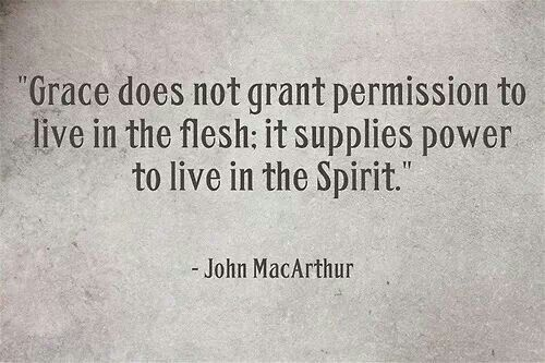 Grace does not grant permission to live in the flesh; it supplies power to live in the Spirit. -John McArthur