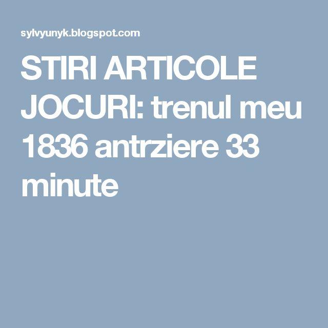 STIRI ARTICOLE JOCURI: trenul meu 1836 antrziere 33 minute