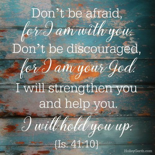 Don't be afraid, for I am with you. Don't be discouraged, for I am your God. I will strengthen you and help you. I will hold you up. {Is. 41:10}