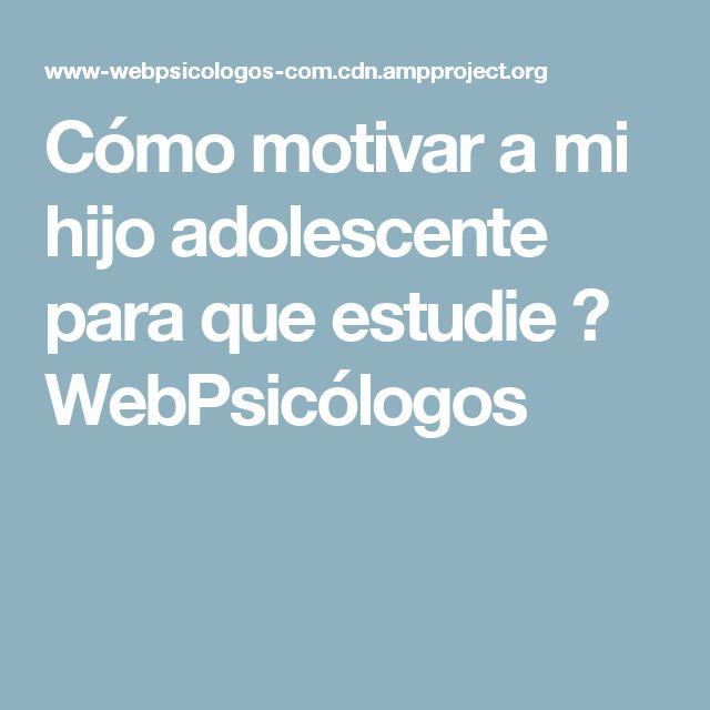 Cómo motivar a mi hijo adolescente para que estudie ⋆ WebPsicólogos