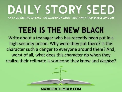 ⚘ DAILY STORY SEED ⚘  Teen Is The New Black Write about a teenager who has recently been put in a high-security prison. Why were they put there? Is this character such a danger to everyone around them? And, worst of all, what does this character do when they realize their cellmate is someone they know and despise?  Want to publish a story inspired by this prompt? Click here to read the guidelines~ ♥︎ And, if you're looking for more writerly content, make sure to follow ...