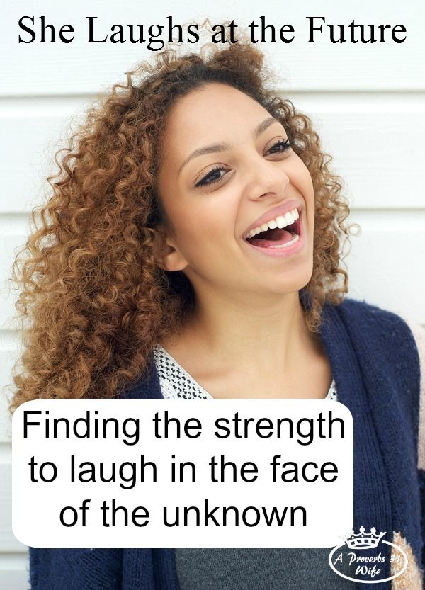 The proverbs 31 woman can laugh at the days to come according to verse 25. Where does she find the strength to face the unknown with a laugh like this?