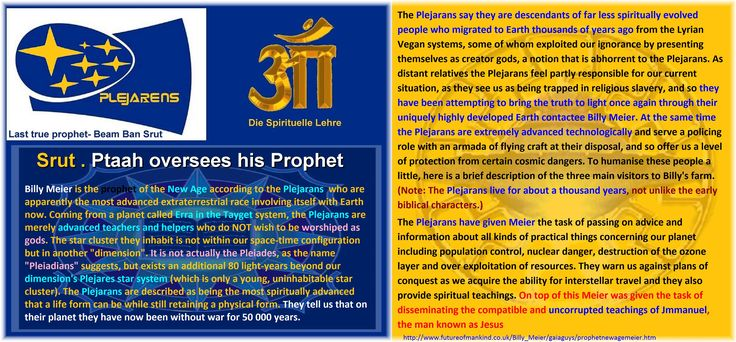 """Srut . Ptaah oversees his Prophet Billy Meier is the prophet of the New Age according to the Plejarans /Pleiadians who are apparently the most advanced extraterrestrial race involving itself with Earth now. Coming from a planet called Erra in the Tayget system, the Plejarans are merely advanced teachers and helpers who do NOT wish to be worshiped as gods. The star cluster they inhabit is not within our space-time configuration but in another """"dimension"""". It is not actually the Pleiades, as…"""