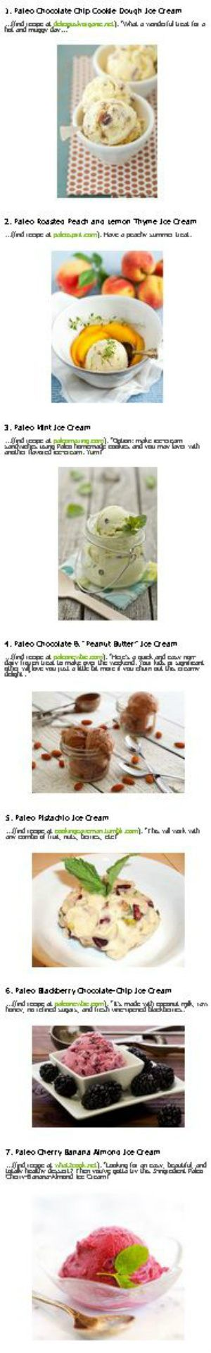 "carb free ice cream quest Paleo Ice Cream Dairy-free Ice Cream Desserts 16 Scrumptious Paleo Ice Cream Recipes "" This will blow your mind - no refined sugar, no dairy, insanely delicious"" link 1. Paleo Chocolate Chip Cookie Dough Ice Cream 2. Paleo Roasted Peach and Lemon Thyme Ice Cream 3. Paleo Mint Ice Cream 4. Paleo Chocolate & ""Peanut Butter"" Ice Cream 5. Paleo Pistachio Ice Cream 6. Paleo Blackberry Chocolate-Chip Ice Cream 7. Paleo Cherry Banana Almond Ice Cream 8. Paleo Chocolate…"