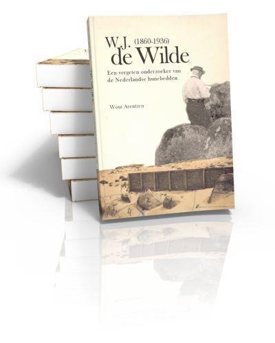 W.J. de Wilde (1860-1936) Een vergeten onderzoeker van de Nederlandse hunebedden Wout Arentzen | 2010