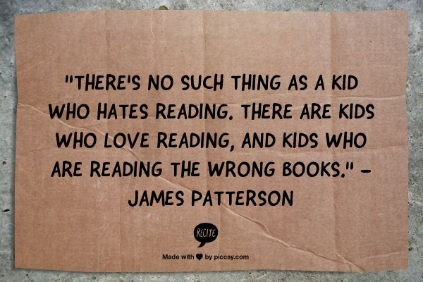 """""""There's no such thing as a kid who hates reading.  There are kids who love reading and kids who are reading the wrong books""""                   --James Patterson"""