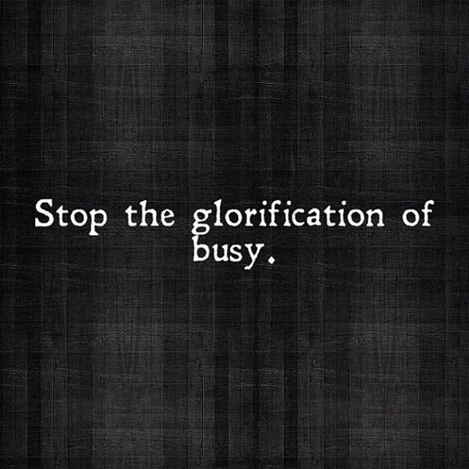 Stop the glorification of busy. - I am constantly trying to remind myself of this in my own life.