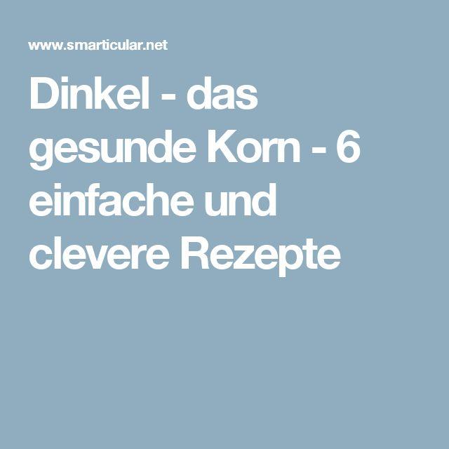 Dinkel - das gesunde Korn - 6 einfache und clevere Rezepte
