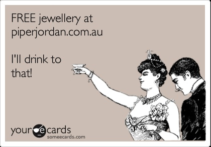 FREE jewellery at piperjordan.com.au I'll drink to that!