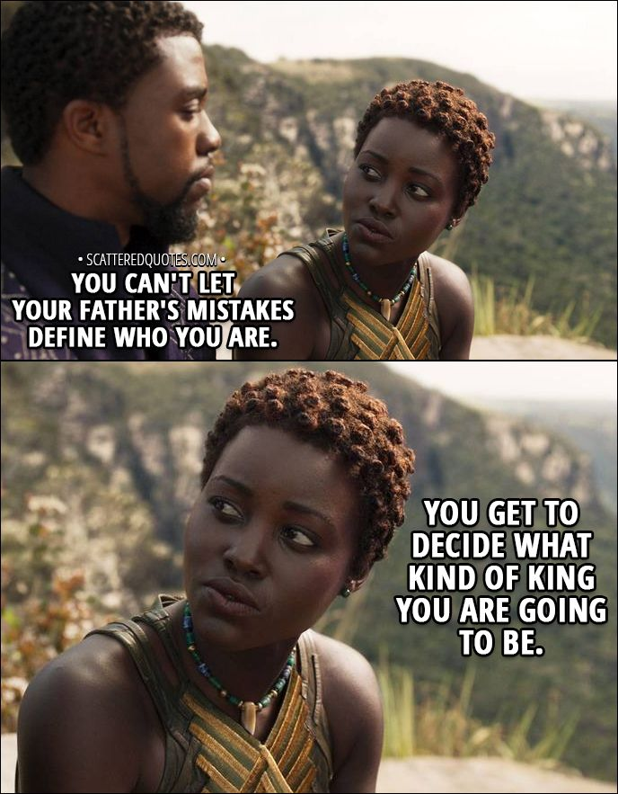 Quote from Black Panther (2018) │ T'Challa: My uncle N'Jobu betrayed us, but my father... He may have created something even worse. Nakia: Hey. Look at me. You can't let your father's mistakes define who you are. You get to decide what kind of king you are going to be. │ #BlackPanther #Marvel #Quotes