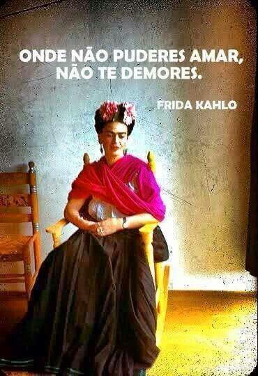 Onde não puderes amar, não te demores.  Frida Kahlo