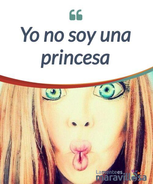 Yo no soy una princesa    No soy una #princesa y tampoco tú, somos mujeres #reales, sin príncipes azules. Las princesas son para los cuentos, y tu y yo somos para la #vida.  #Emociones