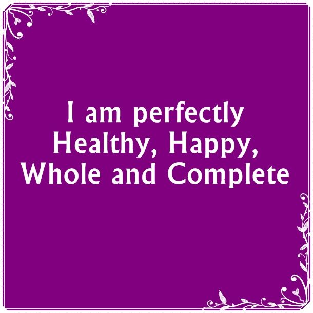 I am perfectly Healthy, Happy, Whole, and Complete.