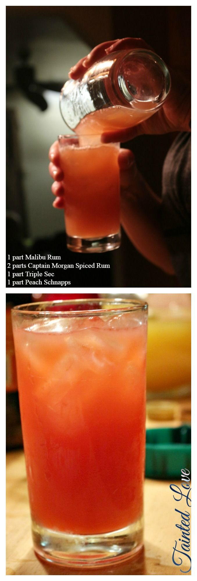 Tainted Love, Mixed drink with   1 part Malibu Rum 2 parts Captain Morgan Spiced Rum 1 part Triple Sec 1 part Peach Schnapps