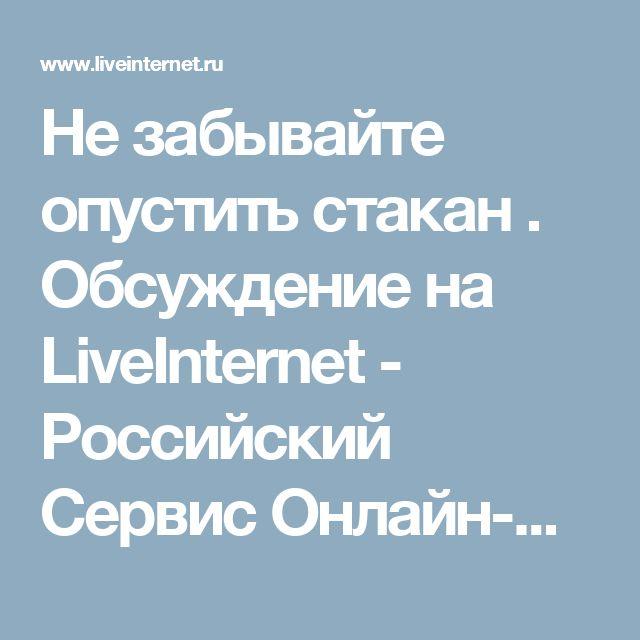 Не забывайте опустить стакан  . Обсуждение на LiveInternet - Российский Сервис Онлайн-Дневников