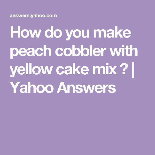 How do you make peach cobbler with yellow cake mix ? | Yahoo Answers