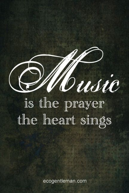 Music is the prayer the heart sings. Such a sacred prayer it is!