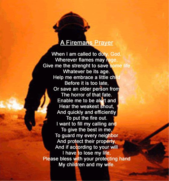 A Fireman's Prayer.  Please Lord watch over the men  women who answer the calling to help others, those who run toward danger as we run away...keep them safe, give them the strength to do what must be done. And if You call them home, please let them hear my prayers of thanks to them  for their families...for they all sacrificed so much for total strangers.