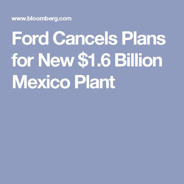 Ford Cancels Plans for New $1.6 Billion Mexico Plant. Will invest $700 million in the expansion of the Flat Rock, Michigan plant, Bloomberg News reports. 1/3/17