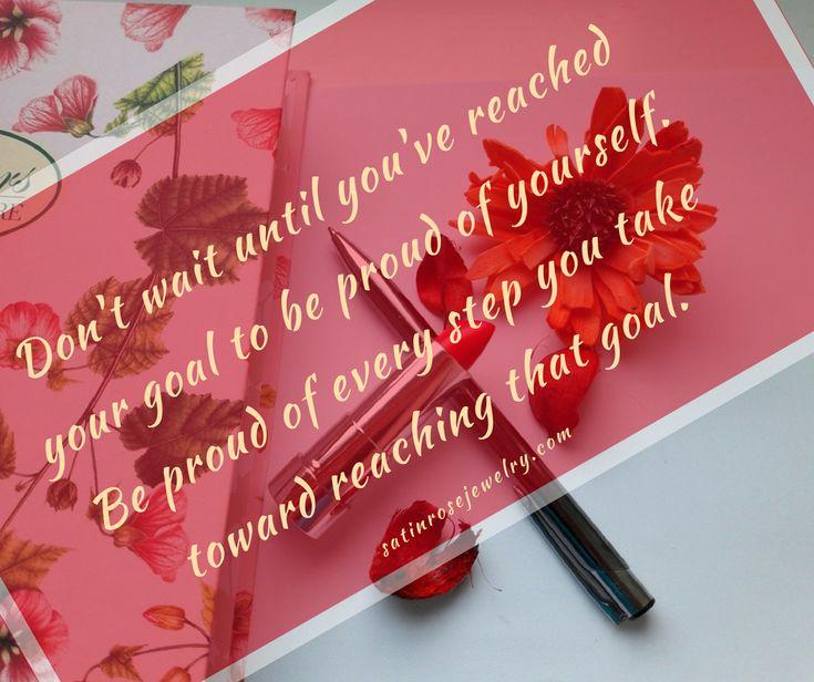 Ne addig várj, hogy büszke lehess magadra, amíg el nem éred a célod. Légy büszke minden a célod felé megtett lépésedért.