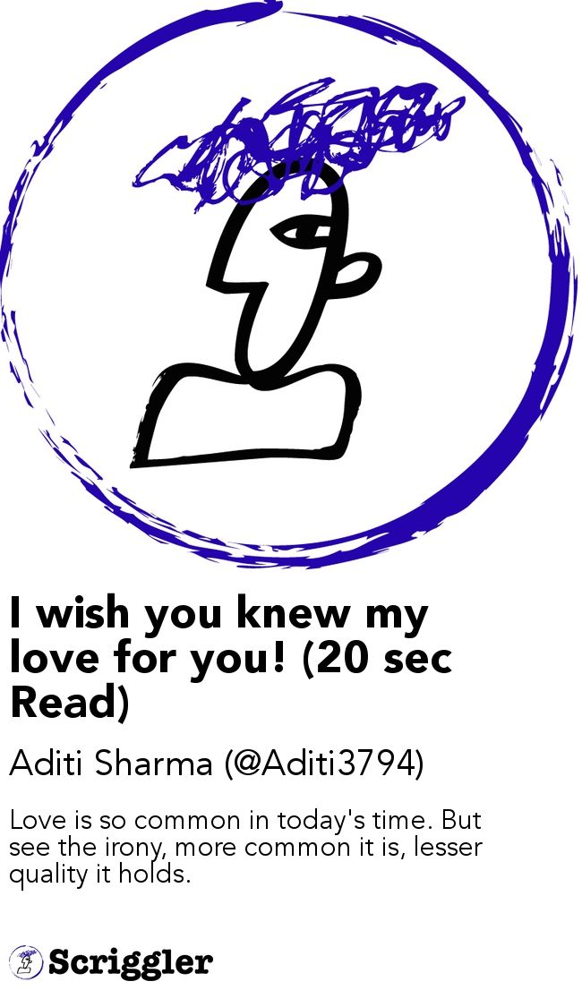 I wish you knew my love for you! (20 sec Read) by Aditi Sharma (@Aditi3794) https://scriggler.com/detailPost/story/47300 Love is so common in today's time. But see the irony, more common it is, lesser quality it holds.