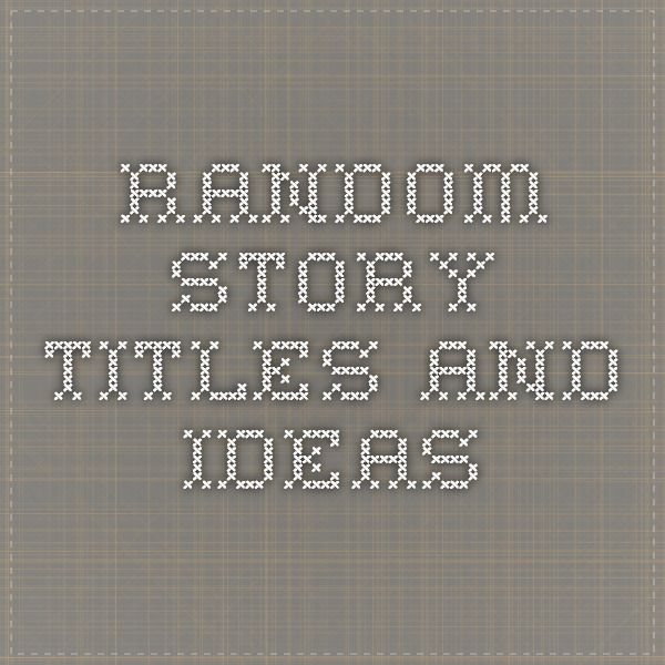 Random Story Titles and Ideas