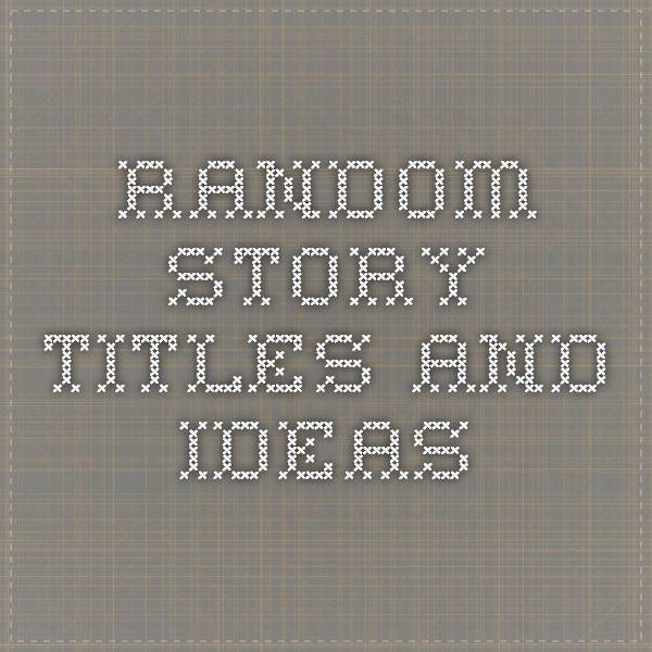 Random Story Titles and Ideas