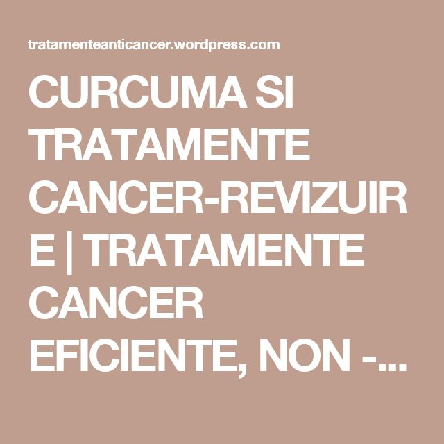 CURCUMA SI TRATAMENTE CANCER-REVIZUIRE | TRATAMENTE CANCER EFICIENTE, NON - toxice