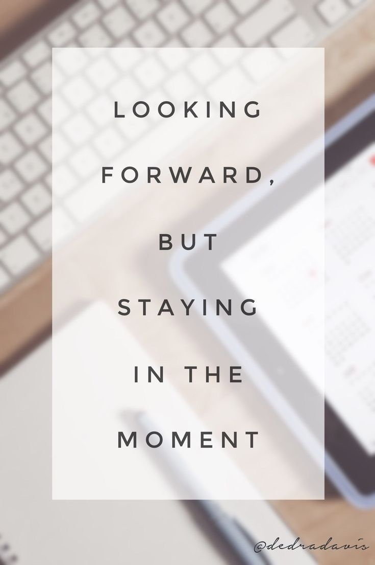 Looking Forward But Staying In The Moment Dedra Davis Writes Looking Forward Quotes In This Moment Inspirational Quotes