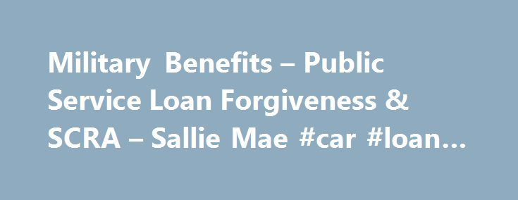 Military Benefits – Public Service Loan Forgiveness & SCRA – Sallie Mae #car #loan #rate http://loans.remmont.com/military-benefits-public-service-loan-forgiveness-scra-sallie-mae-car-loan-rate/  #military loan # Military Benefits Do you know that as a member of the military, you may qualify for special benefits? Sallie Mae has available special benefits and services for your private studentloans. Sallie Mae private studentloans We're pleased to offer our borrowers in the military the…