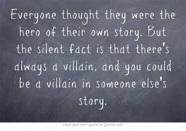 everyone thought they were the hero of their own story