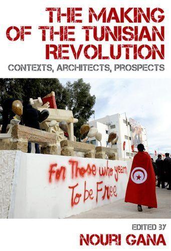 The Making of the Tunisian Revolution: Contexts, Architects, Prospects - available via Dawsonera