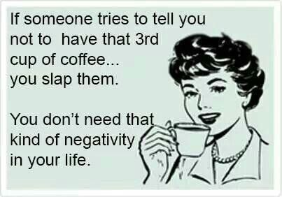 Coffee quotes: if someone tried to tell you not to have that 3rd cup of coffee, you slap them. You dont need that kind of negativity in your life. http://www.mixmugs.com/