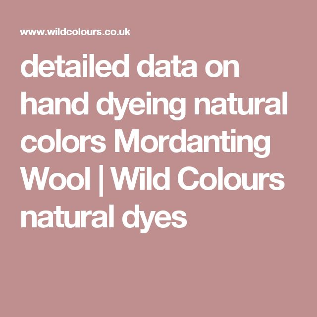 detailed data on hand dyeing natural colors Mordanting Wool | Wild Colours natural dyes