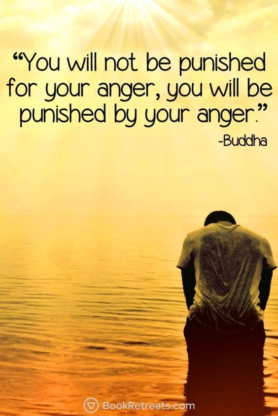 You will not be punished for your anger, you will be punished by your anger…