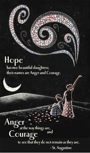 Hope has two daughters: their names are Anger and Courage.  Anger at the way things are, and Courage to see that they don't remain as they are.  ~St. Augustine