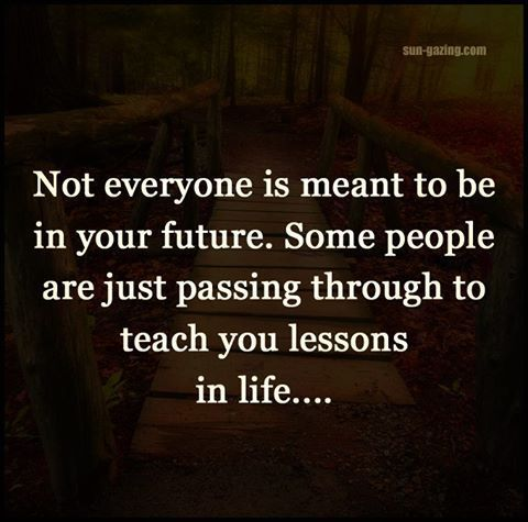 Not Everyone Is Meant To Be In Your Future love quotes life quotes quotes quote life quote life lessons quotes about life wise quotes relationship quotes quotes about love and life