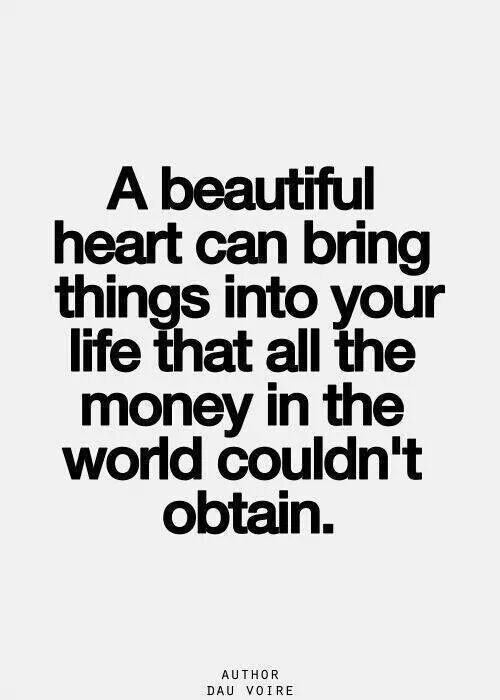 """""""A beautiful heart can bring things into your life that all the money in the world couldn't obtain."""" -Dau Voire"""