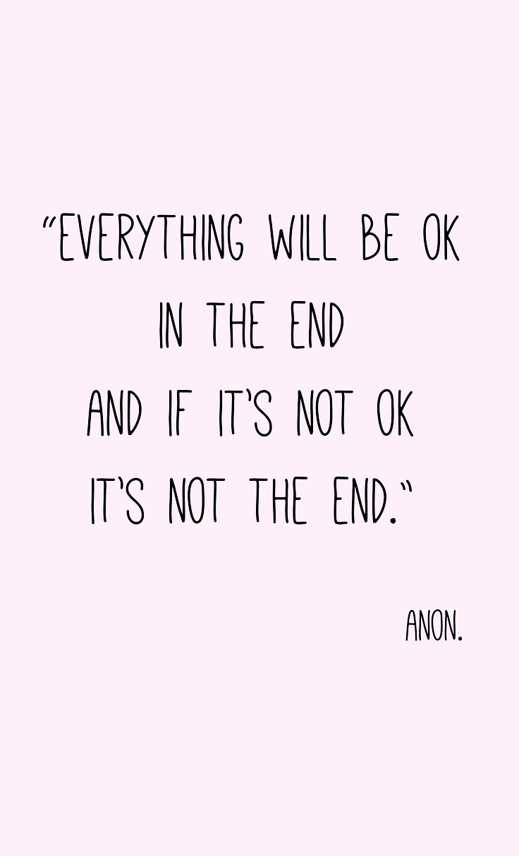 """""""Everything will be ok in the end, and if its not ok, its not the end"""" Quote Anon. Need to remember this!"""