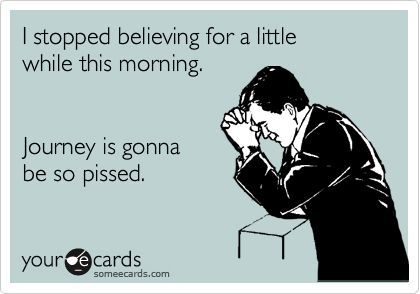 I stopped believing for a little while this morning. Journey is gonna be so pissed.