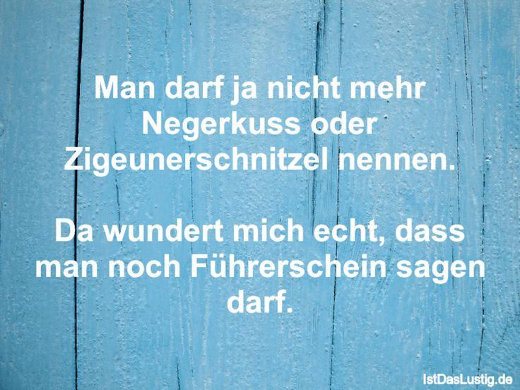 Man darf ja nicht mehr Negerkuss oder Zigeunerschnitzel nennen. Da wundert mich echt, dass man noch Führerschein sagen darf. ... gefunden auf https://www.istdaslustig.de/spruch/885 #lustig #sprüche #fun #spass