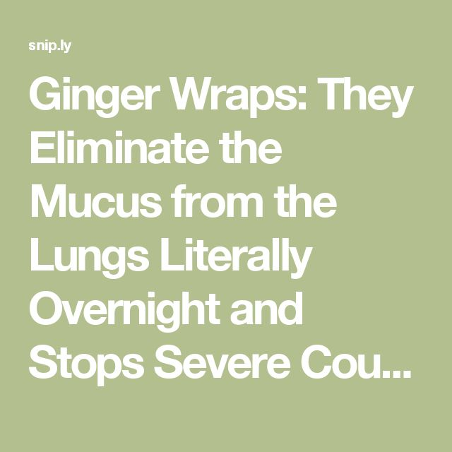 Ginger Wraps: They Eliminate the Mucus from the Lungs Literally Overnight and Stops Severe Coughing – Health Club