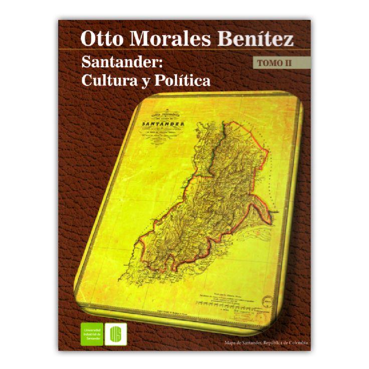 Santander: Cultura y política. Tomo II – Otto Morales Benítez – Universidad Industrial de Santander www.librosyeditores.com Editores y distribuidores.