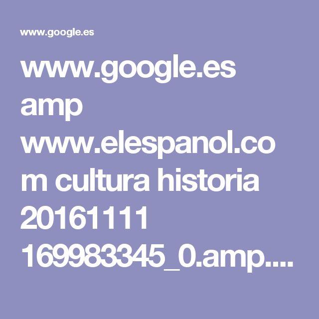 www.google.es amp www.elespanol.com cultura historia 20161111 169983345_0.amp.html