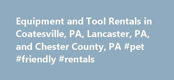 Equipment and Tool Rentals in Coatesville, PA, Lancaster, PA, and Chester County, PA #pet #friendly #rentals http://nef2.com/equipment-and-tool-rentals-in-coatesville-pa-lancaster-pa-and-chester-county-pa-pet-friendly-rentals/  #rent sites # Repairs Parts We provide more than 600 items in 30 categories of both light and heavy equipment rentals and tool rental products designed for contractors and homeowners. Whether you need rental equipment in or near Lancaster County, PA, Gap, PA…